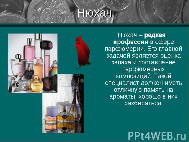 Нюхач – редкая профессия в сфере парфюмерии. Его главной задачей является оценка запаха и составление парфюмерных композиций. Такой специалист должен иметь отличную память на ароматы, хорошо в них разбираться. Нюхач – редкая профессия в сфере парфюм…