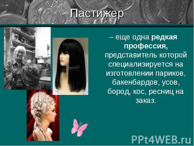 – еще одна редкая профессия, представитель которой специализируется на изготовлении париков, бакенбардов, усов, бород, кос, ресниц на заказ. – еще одна редкая профессия, представитель которой специализируется на изготовлении париков, бакенбардов, ус…