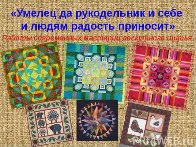 «Умелец да рукодельник и себе и людям радость приносит» Работы современных мастериц лоскутного шитья