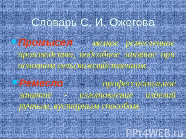 Словарь С. И. Ожегова Промысел – мелкое ремесленное производство, подсобное занятие при основном сельскохозяйственном.