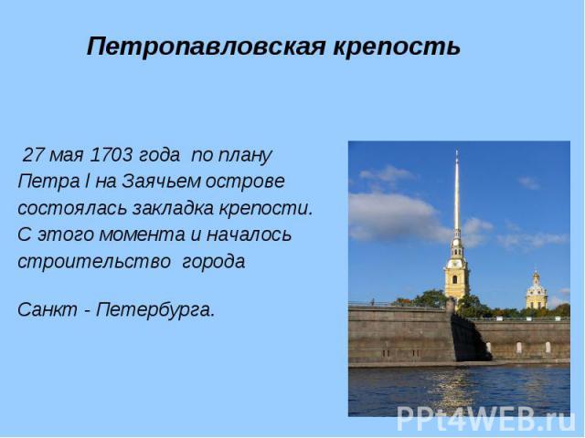 27 мая 1703 года по плану 27 мая 1703 года по плану Петра l на Заячьем острове состоялась закладка крепости. С этого момента и началось строительство города Санкт - Петербурга.