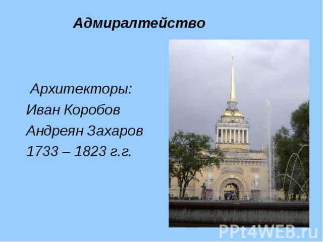 Архитекторы: Архитекторы: Иван Коробов Андреян Захаров 1733 – 1823 г.г.