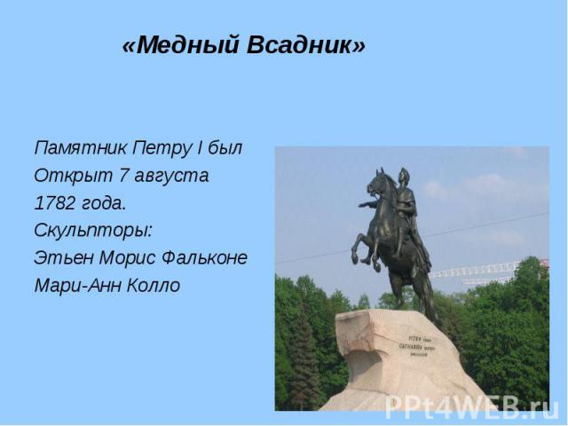 Памятник Петру I был Памятник Петру I был Открыт 7 августа 1782 года. Скульпторы: Этьен Морис Фальконе Мари-Анн Колло