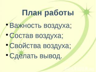 План работы Важность воздуха; Состав воздуха; Свойства воздуха; Сделать вывод.