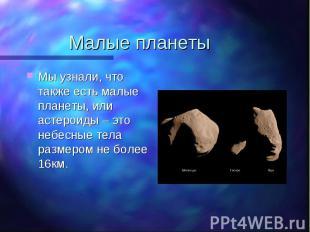 Мы узнали, что также есть малые планеты, или астероиды – это небесные тела разме