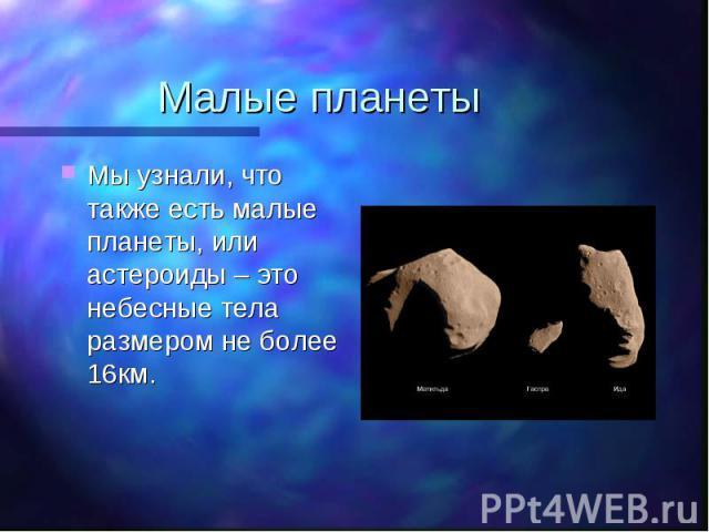 Мы узнали, что также есть малые планеты, или астероиды – это небесные тела размером не более 16км. Мы узнали, что также есть малые планеты, или астероиды – это небесные тела размером не более 16км.