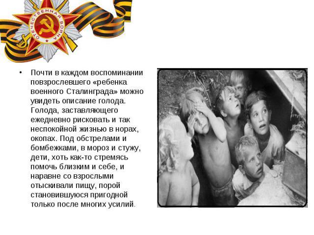 Почти в каждом воспоминании повзрослевшего «ребенка военного Сталинграда» можно увидеть описание голода. Голода, заставляющего ежедневно рисковать и так неспокойной жизнью в норах, окопах. Под обстрелами и бомбежками, в мороз и стужу, дети, хоть как…