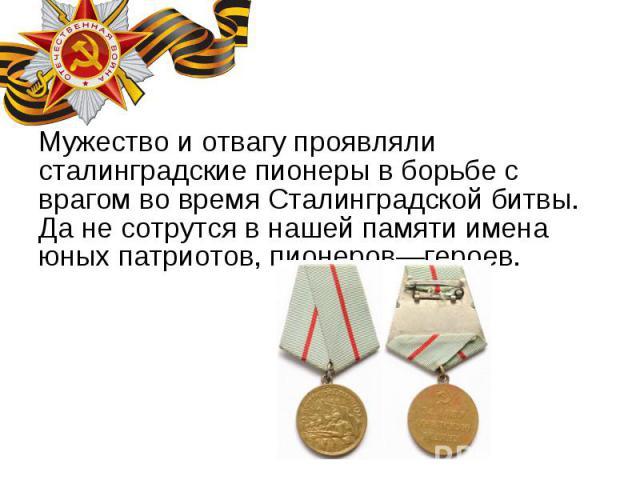 Мужество и отвагу проявляли сталинградские пионеры в борьбе с врагом во время Сталинградской битвы. Да не сотрутся в нашей памяти имена юных патриотов, пионеров—героев. Мужество и отвагу проявляли сталинградские пионеры в борьбе с врагом во время Ст…