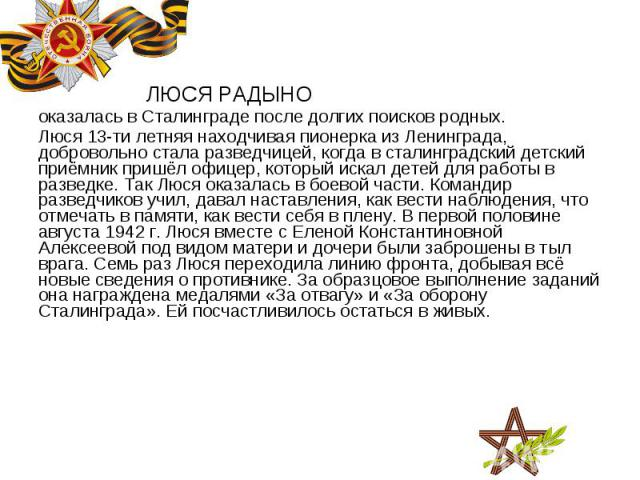 ЛЮСЯ РАДЫНО ЛЮСЯ РАДЫНО оказалась в Сталинграде после долгих поисков родных. Люся 13-ти летняя находчивая пионерка из Ленинграда, добровольно стала разведчицей, когда в сталинградский детский приёмник пришёл офицер, который искал детей для работы в …