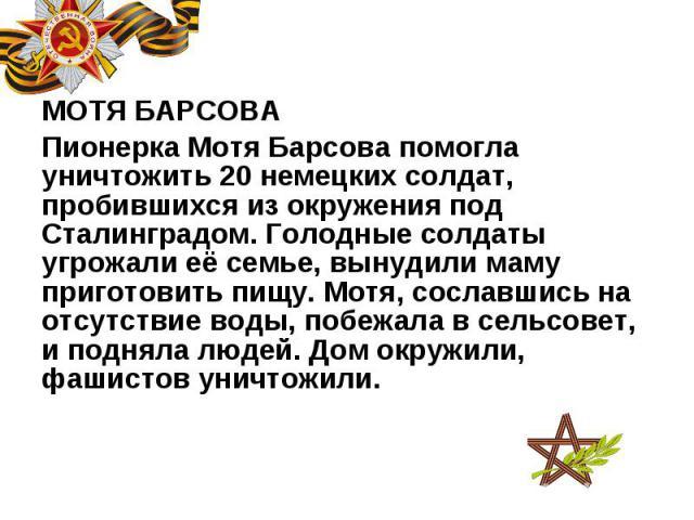 МОТЯ БАРСОВА МОТЯ БАРСОВА Пионерка Мотя Барсова помогла уничтожить 20 немецких солдат, пробившихся из окружения под Сталинградом. Голодные солдаты угрожали её семье, вынудили маму приготовить пищу. Мотя, сославшись на отсутствие воды, побежала в сел…