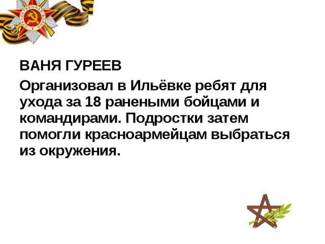 ВАНЯ ГУРЕЕВ ВАНЯ ГУРЕЕВ Организовал в Ильёвке ребят для ухода за 18 ранеными бойцами и командирами. Подростки затем помогли красноармейцам выбраться из окружения.