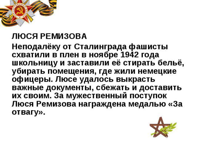 ЛЮСЯ РЕМИЗОВА ЛЮСЯ РЕМИЗОВА Неподалёку от Сталинграда фашисты схватили в плен в ноябре 1942 года школьницу и заставили её стирать бельё, убирать помещения, где жили немецкие офицеры. Люсе удалось выкрасть важные документы, сбежать и доставить их сво…