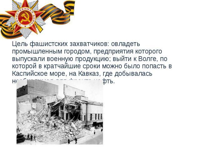 Цель фашистских захватчиков: овладеть промышленным городом, предприятия которого выпускали военную продукцию; выйти к Волге, по которой в кратчайшие сроки можно было попасть в Каспийское море, на Кавказ, где добывалась необходимая для фронта нефть. …