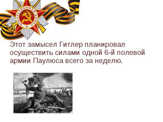 Этот замысел Гитлер планировал осуществить силами одной 6-й полевой армии Паулюса всего за неделю. Этот замысел Гитлер планировал осуществить силами одной 6-й полевой армии Паулюса всего за неделю.
