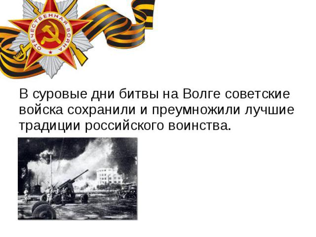 В суровые дни битвы на Волге советские войска сохранили и преумножили лучшие традиции российского воинства. В суровые дни битвы на Волге советские войска сохранили и преумножили лучшие традиции российского воинства.