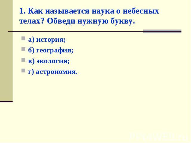 а) история; а) история; б) география; в) экология; г) астрономия.