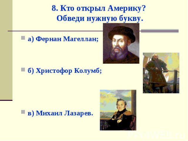 а) Фернан Магеллан; а) Фернан Магеллан; б) Христофор Колумб; в) Михаил Лазарев.