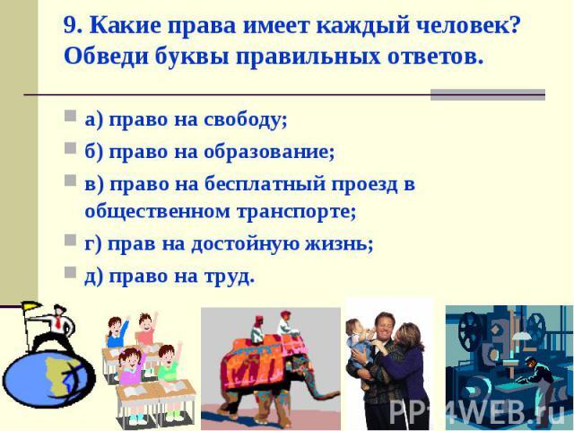 а) право на свободу; а) право на свободу; б) право на образование; в) право на бесплатный проезд в общественном транспорте; г) прав на достойную жизнь; д) право на труд.