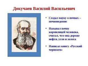 Докучаев Василий Васильевич Создал науку о почвах – почвоведение Называл почву к