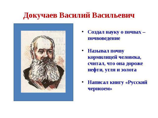 Докучаев Василий Васильевич Создал науку о почвах – почвоведение Называл почву кормилицей человека, считал, что она дороже нефти, угля и золота Написал книгу «Русский чернозем»