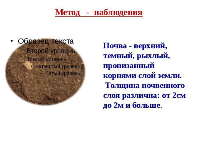 Метод - наблюдения Почва - верхний, темный, рыхлый, пронизанный корнями слой земли. Толщина почвенного слоя различна: от 2см до 2м и больше.