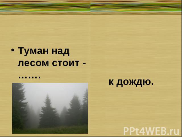 Туман над лесом стоит - …….