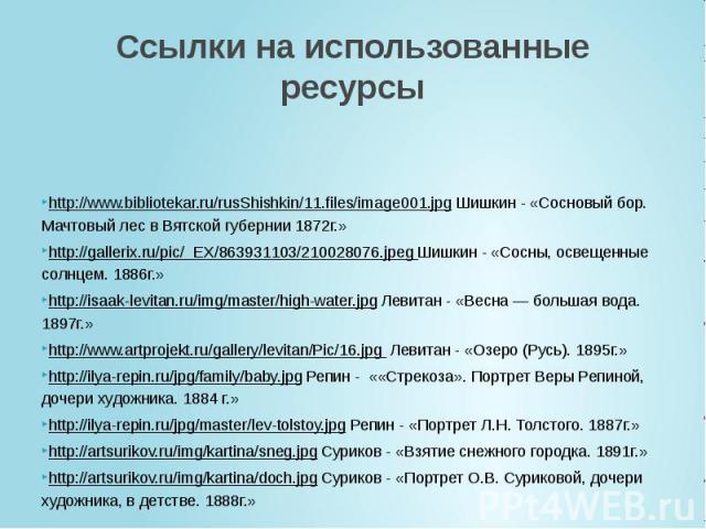 Ссылки на использованные ресурсы http://www.bibliotekar.ru/rusShishkin/11.files/image001.jpg Шишкин - «Сосновый бор. Мачтовый лес в Вятской губернии 1872г.» http://gallerix.ru/pic/_EX/863931103/210028076.jpeg Шишкин - «Сосны, освещенные солнцем. 188…