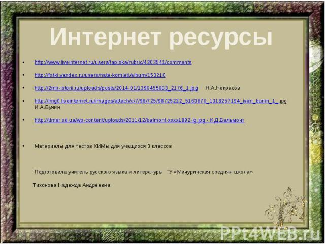 Интернет ресурсы http://www.liveinternet.ru/users/tapioka/rubric/4303541/comments http://fotki.yandex.ru/users/nata-komiati/album/153210 http://2mir-istorii.ru/uploads/posts/2014-01/1390455003_2176_1.jpg Н.А.Некрасов http://img0.liveinternet.ru/imag…
