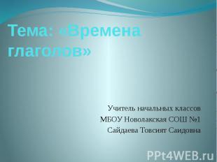 Тема: «Времена глаголов» Учитель начальных классов МБОУ Новолакская СОШ №1 Сайда