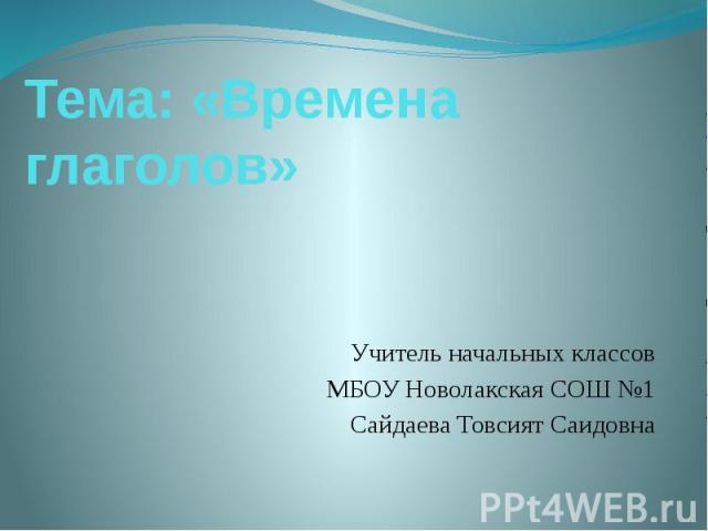 Тема: «Времена глаголов» Учитель начальных классов МБОУ Новолакская СОШ №1 Сайдаева Товсият Саидовна