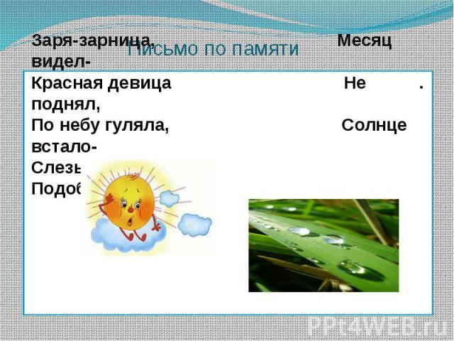 Письмо по памяти Заря-зарница, Месяц видел- Красная девица Не поднял, По небу гуляла, Солнце встало- Слезы потеряла. Подобрало.