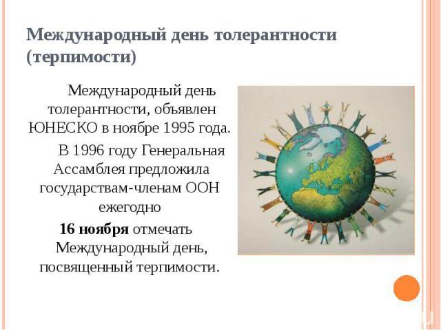 Международный день толерантности (терпимости) Международный день толерантности, объявлен ЮНЕСКО в ноябре 1995 года. В 1996 году Генеральная Ассамблея предложила государствам-членам ООН ежегодно 16 ноября отмечать Международный день, посвященны…