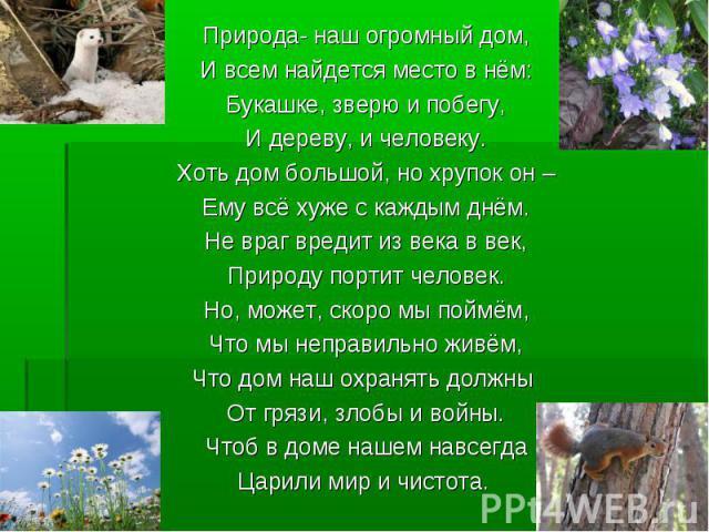 Природа- наш огромный дом, Природа- наш огромный дом, И всем найдется место в нём: Букашке, зверю и побегу, И дереву, и человеку. Хоть дом большой, но хрупок он – Ему всё хуже с каждым днём. Не враг вредит из века в век, Природу портит человек. Но, …