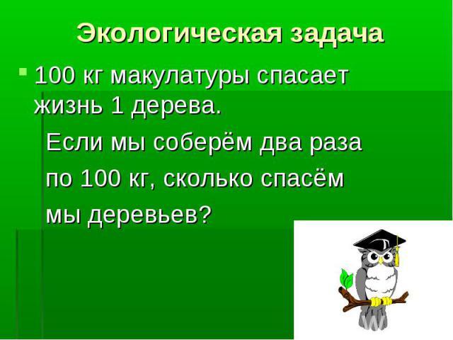 100 кг макулатуры спасает жизнь 1 дерева. 100 кг макулатуры спасает жизнь 1 дерева. Если мы соберём два раза по 100 кг, сколько спасём мы деревьев?