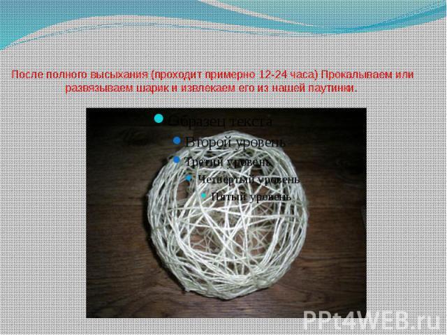 После полного высыхания (проходит примерно 12-24 часа) Прокалываем или развязываем шарик и извлекаем его из нашей паутинки.