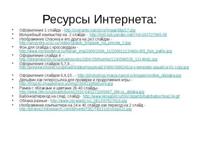 Ресурсы Интернета: Оформление 1 слайда - http://vseramki.narod.ru/Image/Big/17.jpg Волшебный компьютер на 2 слайде - http://im0-tub.yandex.net/i?id=183727985-09 Изображение Спасика и его друга на 2и3 слайдах - http://arnyysite.ucoz.ru/Video/Spasik_5…