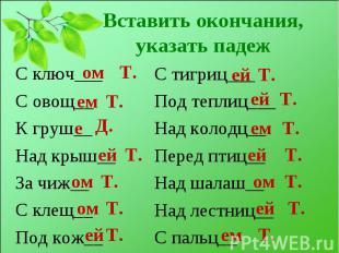 С ключ___ С ключ___ С овощ__ К груш__ Над крыш__ За чиж__ С клещ__ Под кож__