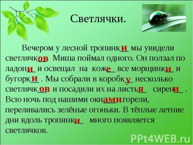 Вечером у лесной тропинк__ мы увидели светлячк__. Миша поймал одного. Он ползал по ладон__ и освещал на кож__ все морщинк__ и бугорк__ . Мы собрали в коробк__ несколько светлячк__ и посадили их на листь__ сирен__ . Всю ночь под нашими окн___ горели,…