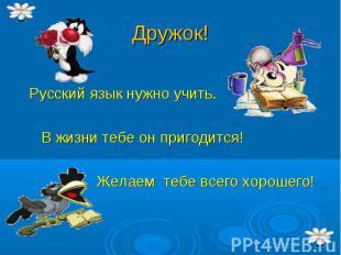 Русский язык нужно учить. В жизни тебе он пригодится! Желаем тебе всего хорошего