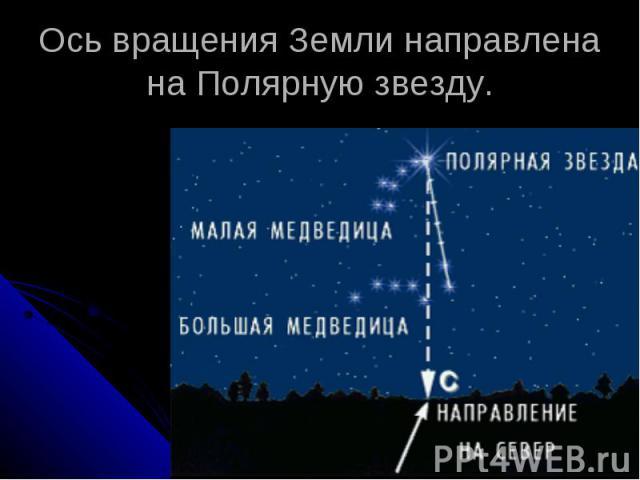 Ось вращения Земли направлена на Полярную звезду.