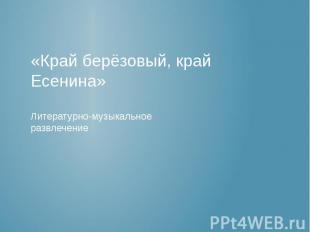 «Край берёзовый, край Есенина» Литературно-музыкальное развлечение