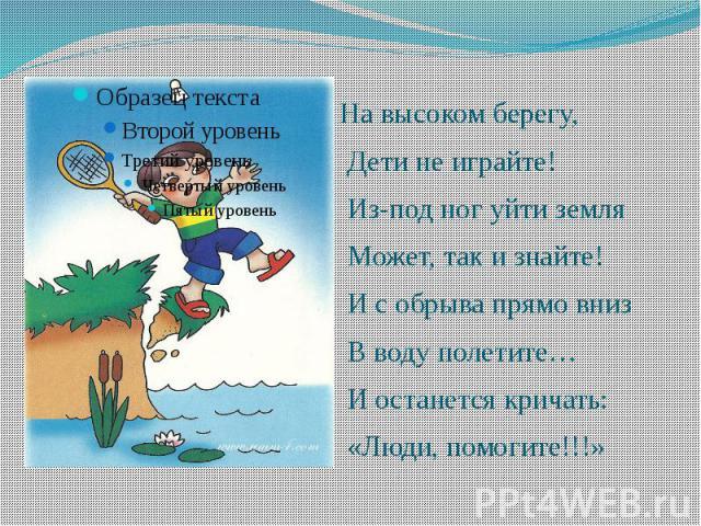На высоком берегу, На высоком берегу, Дети не играйте! Из-под ног уйти земля Может, так и знайте! И с обрыва прямо вниз В воду полетите… И останется кричать: «Люди, помогите!!!»