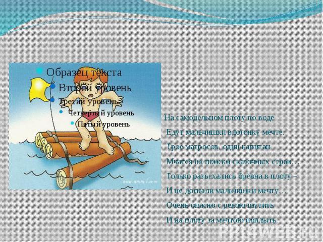 На самодельном плоту по воде На самодельном плоту по воде Едут мальчишки вдогонку мечте. Трое матросов, один капитан Мчатся на поиски сказочных стран… Только разъехались брёвна в плоту – И не догнали мальчишки мечту… Очень опасно с рекою шутить И на…