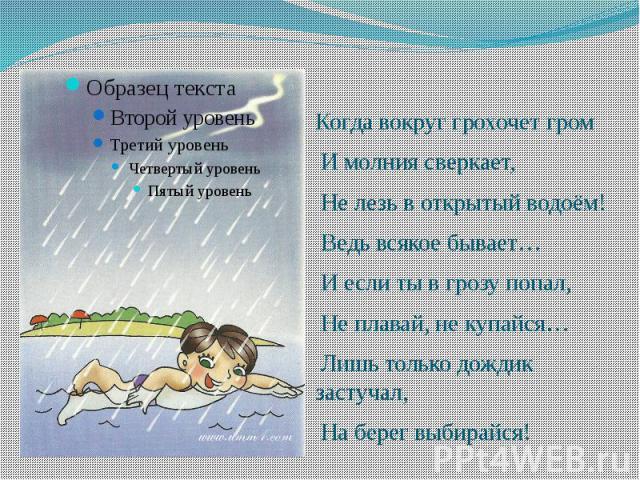 Когда вокруг грохочет гром И молния сверкает, Не лезь в открытый водоём! Ведь всякое бывает… И если ты в грозу попал, Не плавай, не купайся… Лишь только дождик застучал, На берег выбирайся!