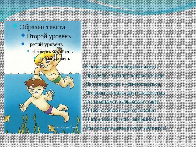 Если развлекаться будешь на воде, Если развлекаться будешь на воде, Проследи, чтоб шутка не вела к беде… Не топи другого – может оказаться, Что воды случится другу наглотаться, Он запаникует, вырываться станет – И тебя с собою под воду затянет! И иг…