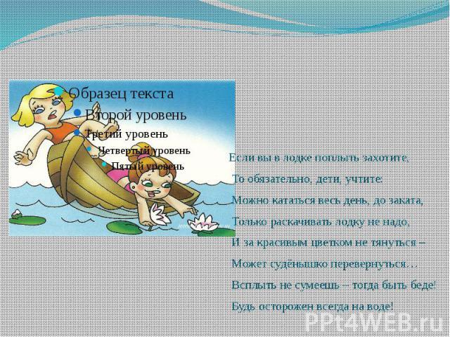 Если вы в лодке поплыть захотите, Если вы в лодке поплыть захотите, То обязательно, дети, учтите: Можно кататься весь день, до заката, Только раскачивать лодку не надо, И за красивым цветком не тянуться – Может судёнышко перевернуться… Всплыть не су…