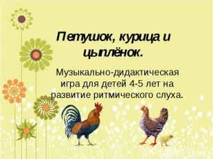 Петушок, курица и цыплёнок. Музыкально-дидактическая игра для детей 4-5 лет на р