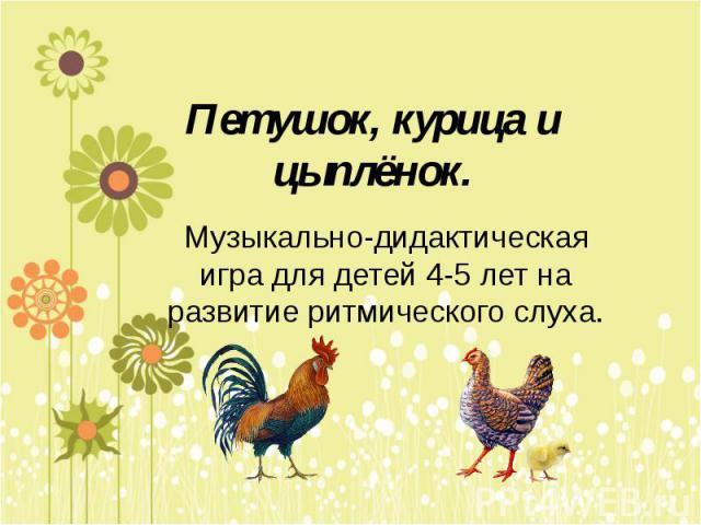 Петушок, курица и цыплёнок. Музыкально-дидактическая игра для детей 4-5 лет на развитие ритмического слуха.