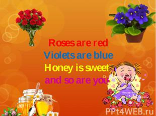 Roses are red Violets are blue Honey is sweet and so are you