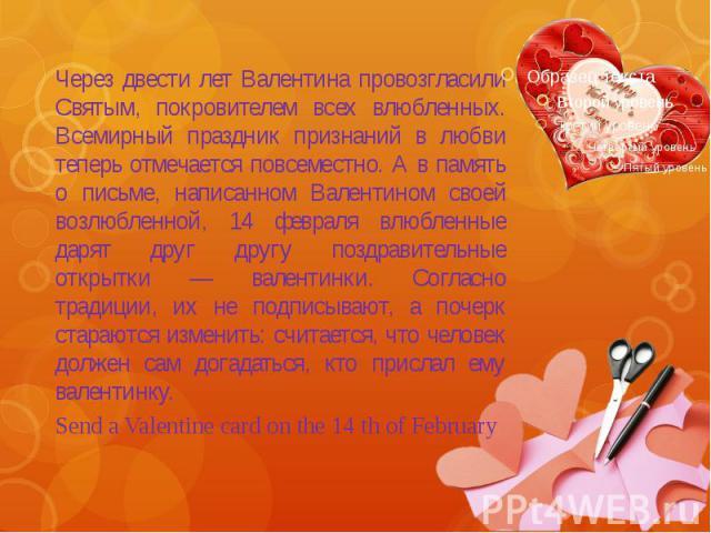 Через двести лет Валентина провозгласили Святым, покровителем всех влюбленных. Всемирный праздник признаний в любви теперь отмечается повсеместно. А в память о письме, написанном Валентином своей возлюбленной, 14 февраля влюбленные дарят друг другу …